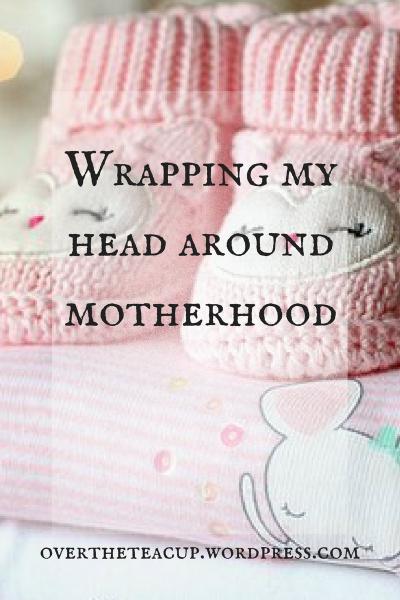 Wrapping my head around motherhood
